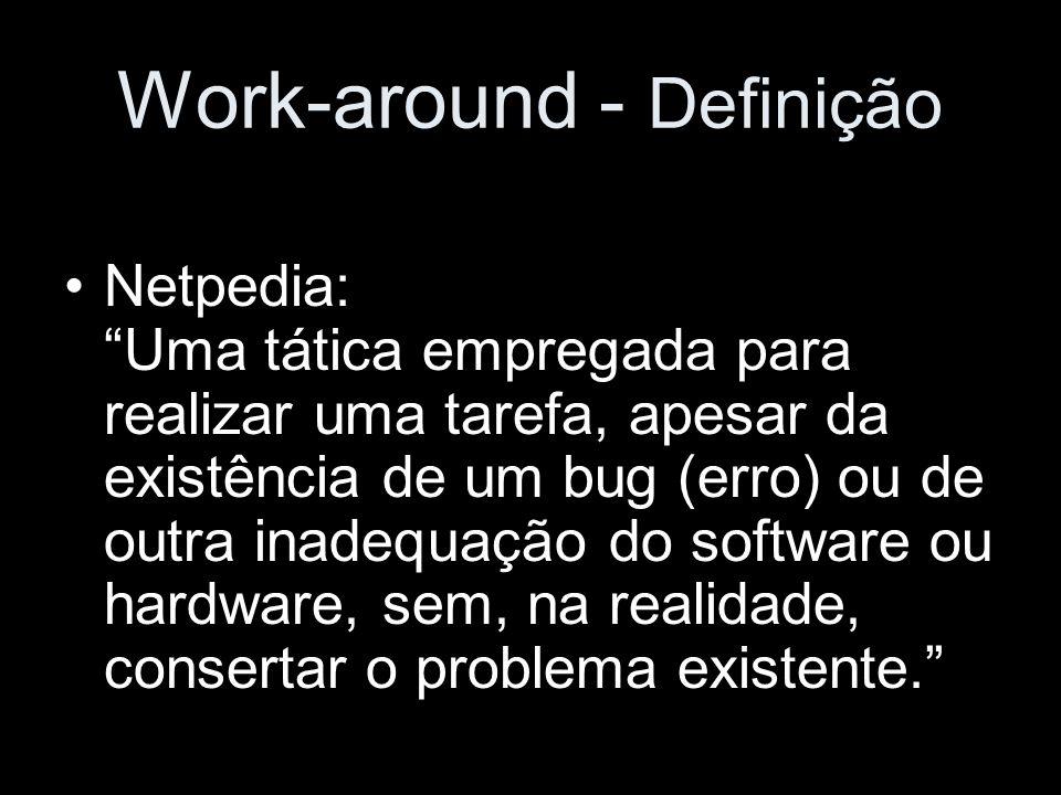 Work-around - Definição Netpedia: Uma tática empregada para realizar uma tarefa, apesar da existência de um bug (erro) ou de outra inadequação do soft