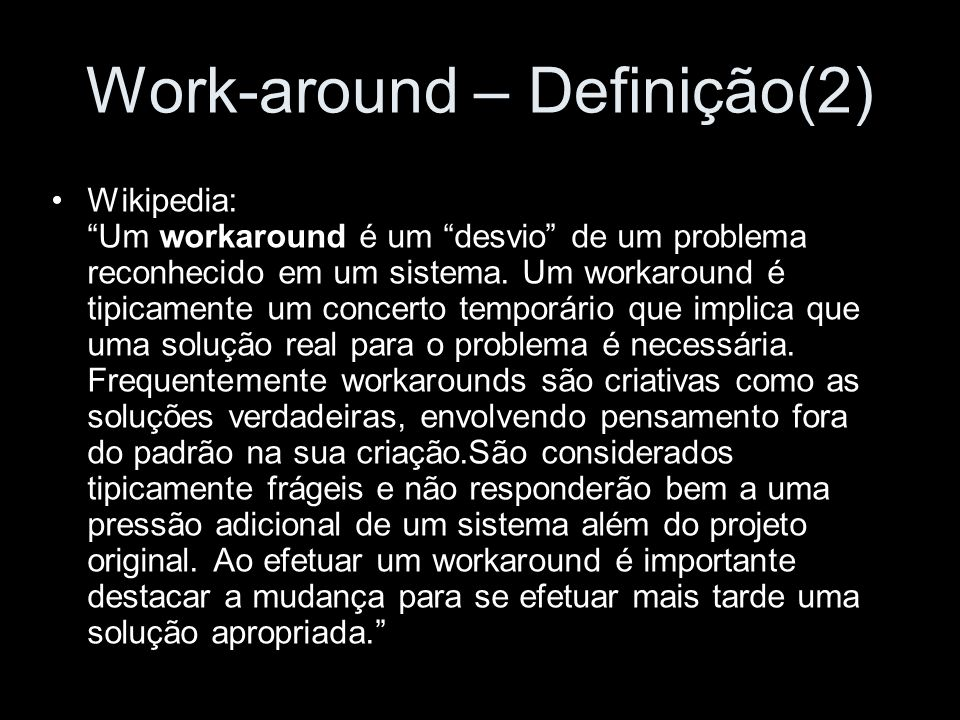 Work-around – Definição(3 ) Whatis: Um método, usado às vezes temporariamente, para atingir uma tarefa ou um objetivo quando o método usual ou de planejado não funciona.