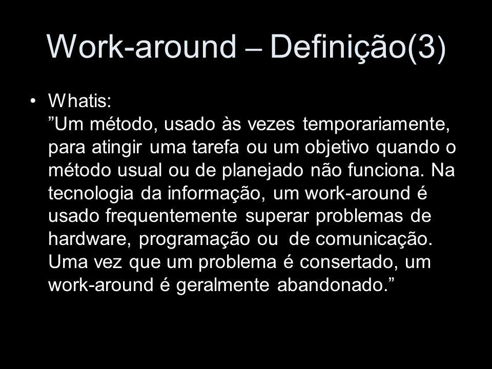 Work-around – Definição(3 ) Whatis: Um método, usado às vezes temporariamente, para atingir uma tarefa ou um objetivo quando o método usual ou de plan