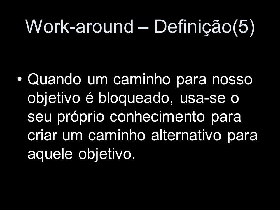 Work-around – Definição(5) Quando um caminho para nosso objetivo é bloqueado, usa-se o seu próprio conhecimento para criar um caminho alternativo para