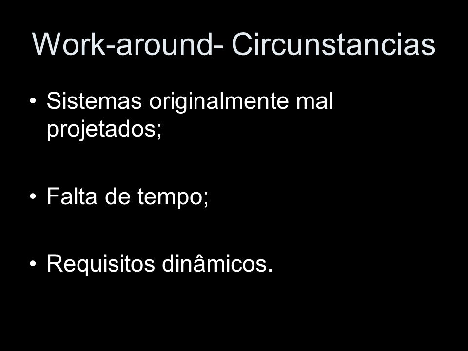 Work-around- Circunstancias Sistemas originalmente mal projetados; Falta de tempo; Requisitos dinâmicos.