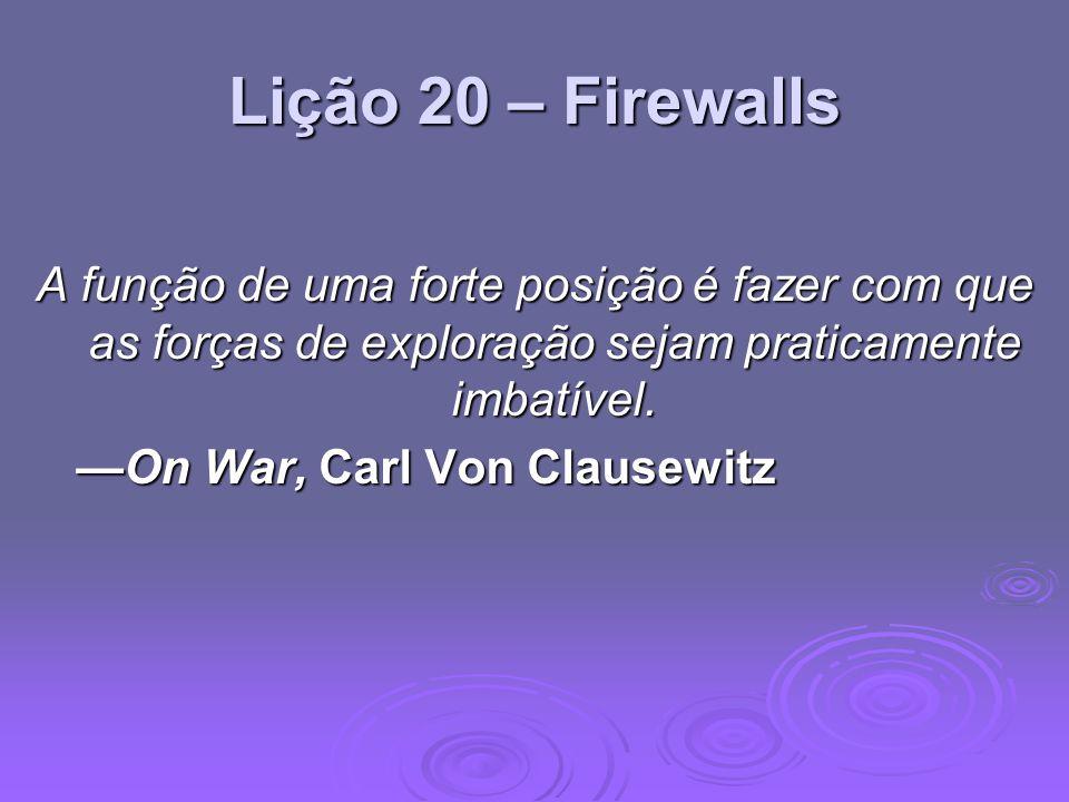 Lição 20 – Firewalls A função de uma forte posição é fazer com que as forças de exploração sejam praticamente imbatível. On War, Carl Von ClausewitzOn