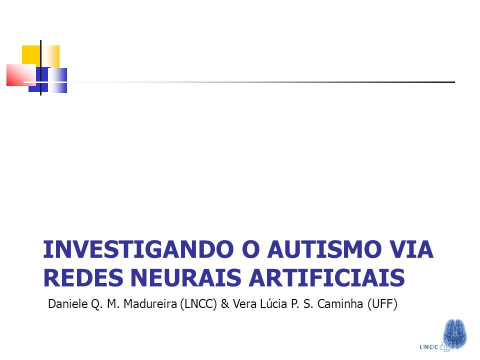 INVESTIGANDO O AUTISMO VIA REDES NEURAIS ARTIFICIAIS Daniele Q. M. Madureira (LNCC) & Vera Lúcia P. S. Caminha (UFF) Computacional em Neuropsiquiatria