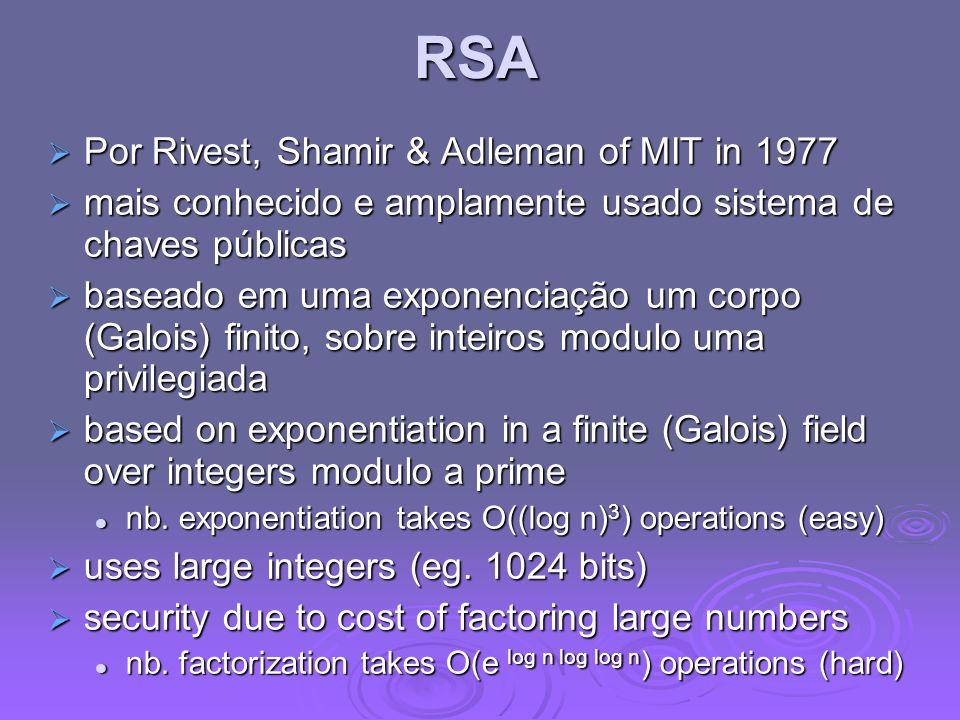 RSA Por Rivest, Shamir & Adleman of MIT in 1977 Por Rivest, Shamir & Adleman of MIT in 1977 mais conhecido e amplamente usado sistema de chaves públicas mais conhecido e amplamente usado sistema de chaves públicas baseado em uma exponenciação um corpo (Galois) finito, sobre inteiros modulo uma privilegiada baseado em uma exponenciação um corpo (Galois) finito, sobre inteiros modulo uma privilegiada based on exponentiation in a finite (Galois) field over integers modulo a prime based on exponentiation in a finite (Galois) field over integers modulo a prime nb.