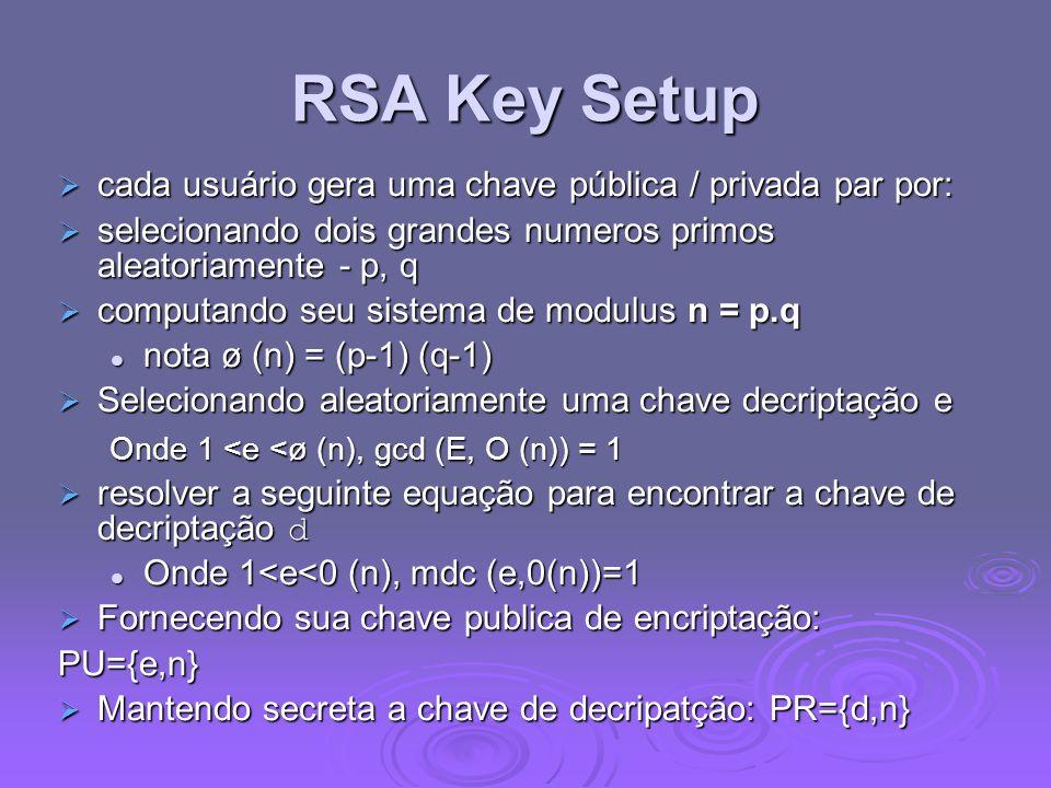 RSA Key Setup cada usuário gera uma chave pública / privada par por: cada usuário gera uma chave pública / privada par por: selecionando dois grandes numeros primos aleatoriamente - p, q selecionando dois grandes numeros primos aleatoriamente - p, q computando seu sistema de modulus n = p.q computando seu sistema de modulus n = p.q nota ø (n) = (p-1) (q-1) nota ø (n) = (p-1) (q-1) Selecionando aleatoriamente uma chave decriptação e Selecionando aleatoriamente uma chave decriptação e Onde 1 <e <ø (n), gcd (E, O (n)) = 1 Onde 1 <e <ø (n), gcd (E, O (n)) = 1 resolver a seguinte equação para encontrar a chave de decriptação d resolver a seguinte equação para encontrar a chave de decriptação d Onde 1<e<0 (n), mdc (e,0(n))=1 Onde 1<e<0 (n), mdc (e,0(n))=1 Fornecendo sua chave publica de encriptação: Fornecendo sua chave publica de encriptação:PU={e,n} Mantendo secreta a chave de decripatção: PR={d,n} Mantendo secreta a chave de decripatção: PR={d,n}