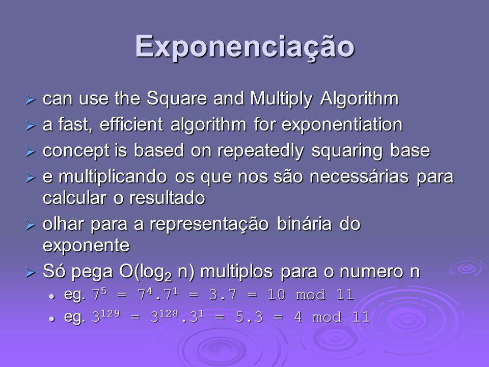 Exponenciação can use the Square and Multiply Algorithm can use the Square and Multiply Algorithm a fast, efficient algorithm for exponentiation a fast, efficient algorithm for exponentiation concept is based on repeatedly squaring base concept is based on repeatedly squaring base e multiplicando os que nos são necessárias para calcular o resultado e multiplicando os que nos são necessárias para calcular o resultado olhar para a representação binária do exponente olhar para a representação binária do exponente Só pega O(log 2 n) multiplos para o numero n Só pega O(log 2 n) multiplos para o numero n eg.