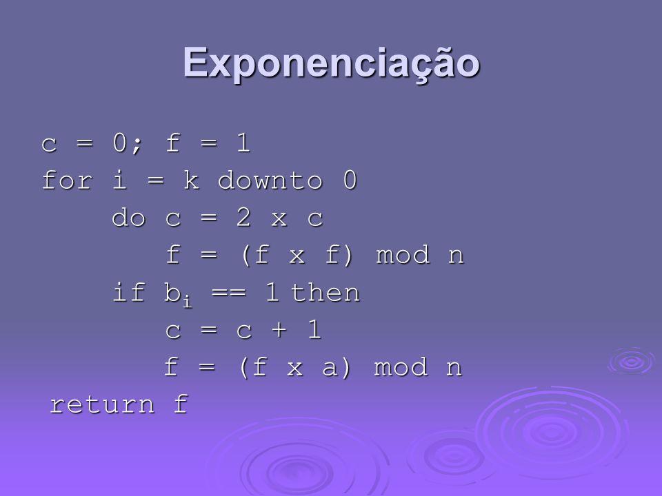 Exponenciação c = 0; f = 1 for i = k downto 0 do c = 2 x c do c = 2 x c f = (f x f) mod n f = (f x f) mod n if b i == 1 then if b i == 1 then c = c + 1 c = c + 1 f = (f x a) mod n f = (f x a) mod n return f return f
