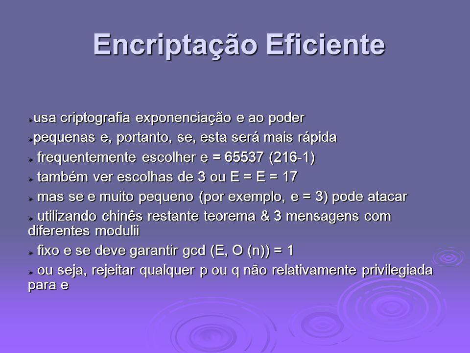 Encriptação Eficiente Encriptação Eficiente usa criptografia exponenciação e ao poder usa criptografia exponenciação e ao poder pequenas e, portanto, se, esta será mais rápida pequenas e, portanto, se, esta será mais rápida frequentemente escolher e = 65537 (216-1) frequentemente escolher e = 65537 (216-1) também ver escolhas de 3 ou E = E = 17 também ver escolhas de 3 ou E = E = 17 mas se e muito pequeno (por exemplo, e = 3) pode atacar mas se e muito pequeno (por exemplo, e = 3) pode atacar utilizando chinês restante teorema & 3 mensagens com diferentes modulii utilizando chinês restante teorema & 3 mensagens com diferentes modulii fixo e se deve garantir gcd (E, O (n)) = 1 fixo e se deve garantir gcd (E, O (n)) = 1 ou seja, rejeitar qualquer p ou q não relativamente privilegiada para e ou seja, rejeitar qualquer p ou q não relativamente privilegiada para e