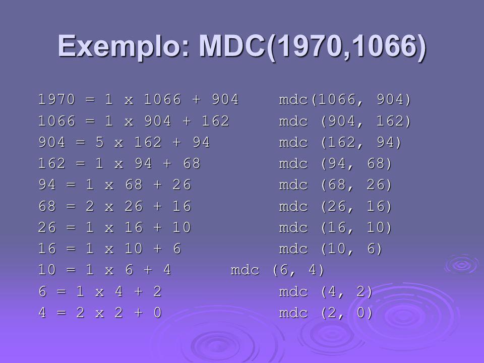 Exemplo: MDC(1970,1066) 1970 = 1 x 1066 + 904 mdc(1066, 904) 1066 = 1 x 904 + 162 mdc (904, 162) 904 = 5 x 162 + 94 mdc (162, 94) 162 = 1 x 94 + 68 md