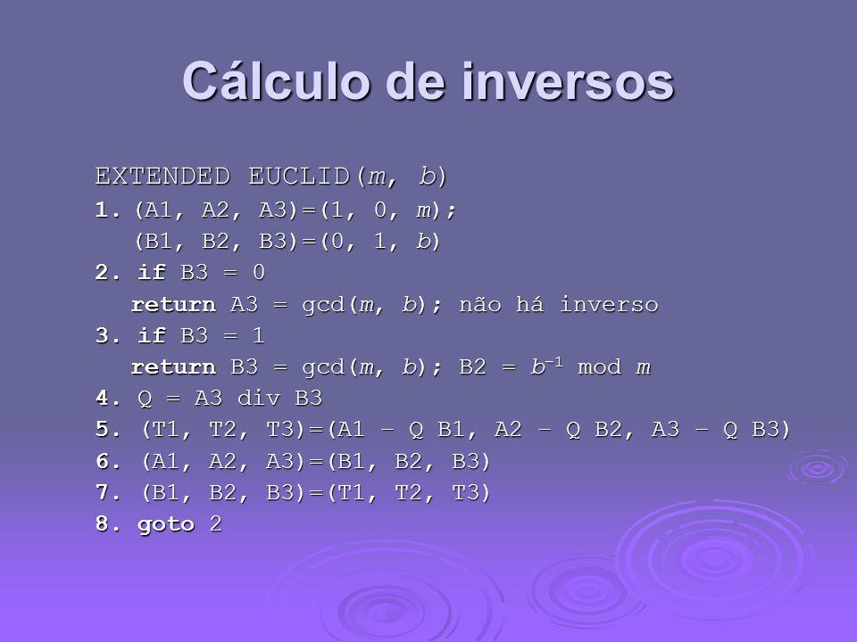 Cálculo de inversos EXTENDED EUCLID(m, b) 1.(A1, A2, A3)=(1, 0, m); (B1, B2, B3)=(0, 1, b) 2. if B3 = 0 return A3 = gcd(m, b); não há inverso 3. if B3