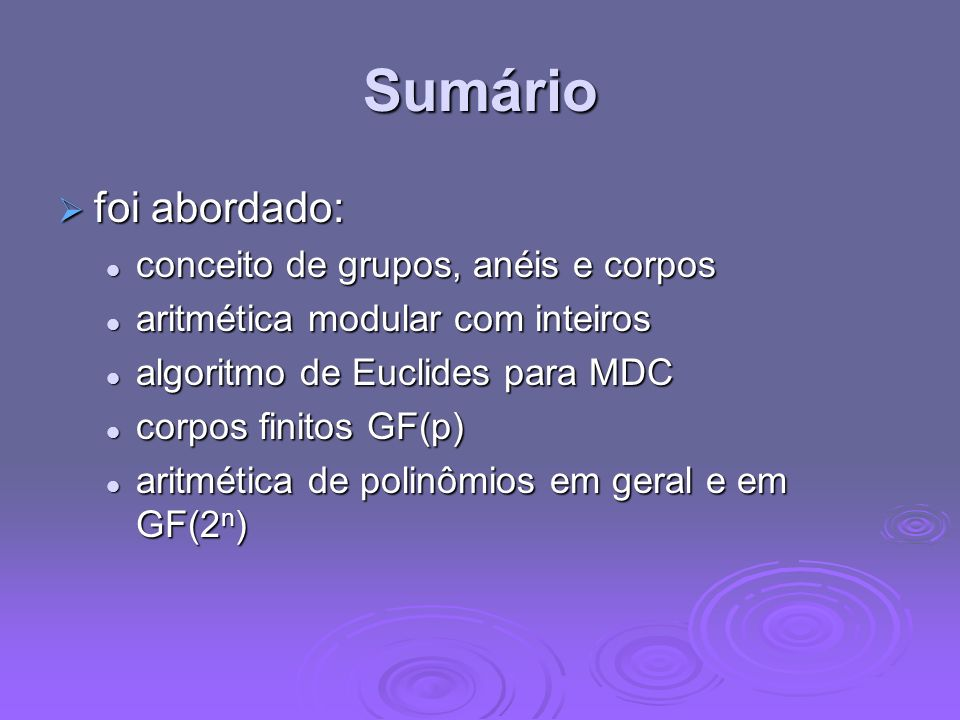Sumário foi abordado: foi abordado: conceito de grupos, anéis e corpos conceito de grupos, anéis e corpos aritmética modular com inteiros aritmética m