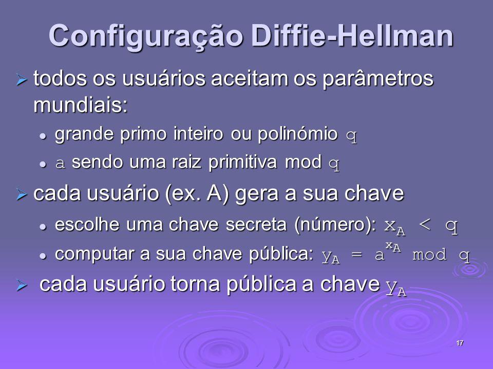17 Configuração Diffie-Hellman todos os usuários aceitam os parâmetros mundiais: todos os usuários aceitam os parâmetros mundiais: grande primo inteiro ou polinómio q grande primo inteiro ou polinómio q a sendo uma raiz primitiva mod q a sendo uma raiz primitiva mod q cada usuário (ex.