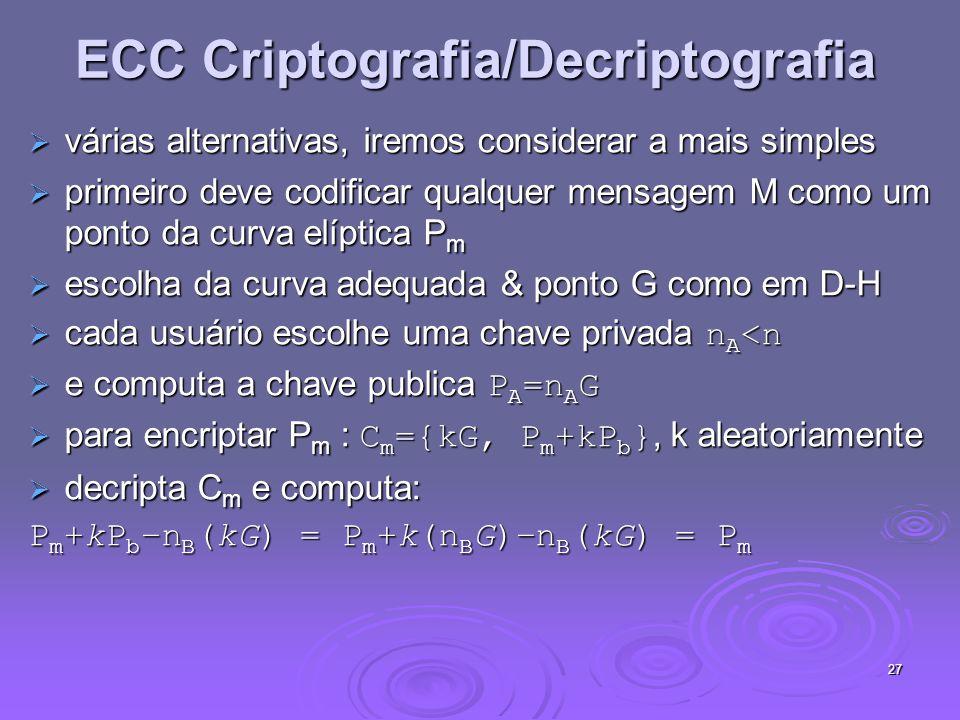 27 ECC Criptografia/Decriptografia várias alternativas, iremos considerar a mais simples várias alternativas, iremos considerar a mais simples primeiro deve codificar qualquer mensagem M como um ponto da curva elíptica P m primeiro deve codificar qualquer mensagem M como um ponto da curva elíptica P m escolha da curva adequada & ponto G como em D-H escolha da curva adequada & ponto G como em D-H cada usuário escolhe uma chave privada n A <n cada usuário escolhe uma chave privada n A <n e computa a chave publica P A =n A G e computa a chave publica P A =n A G para encriptar P m : C m ={kG, P m +kP b }, k aleatoriamente para encriptar P m : C m ={kG, P m +kP b }, k aleatoriamente decripta C m e computa: decripta C m e computa: P m +kP b –n B (kG) = P m +k(n B G)–n B (kG) = P m
