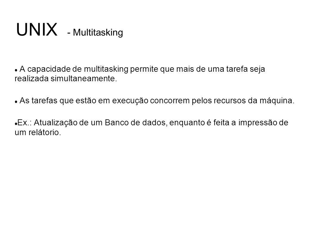 UNIX - Multitasking A capacidade de multitasking permite que mais de uma tarefa seja realizada simultaneamente. As tarefas que estão em execução conco