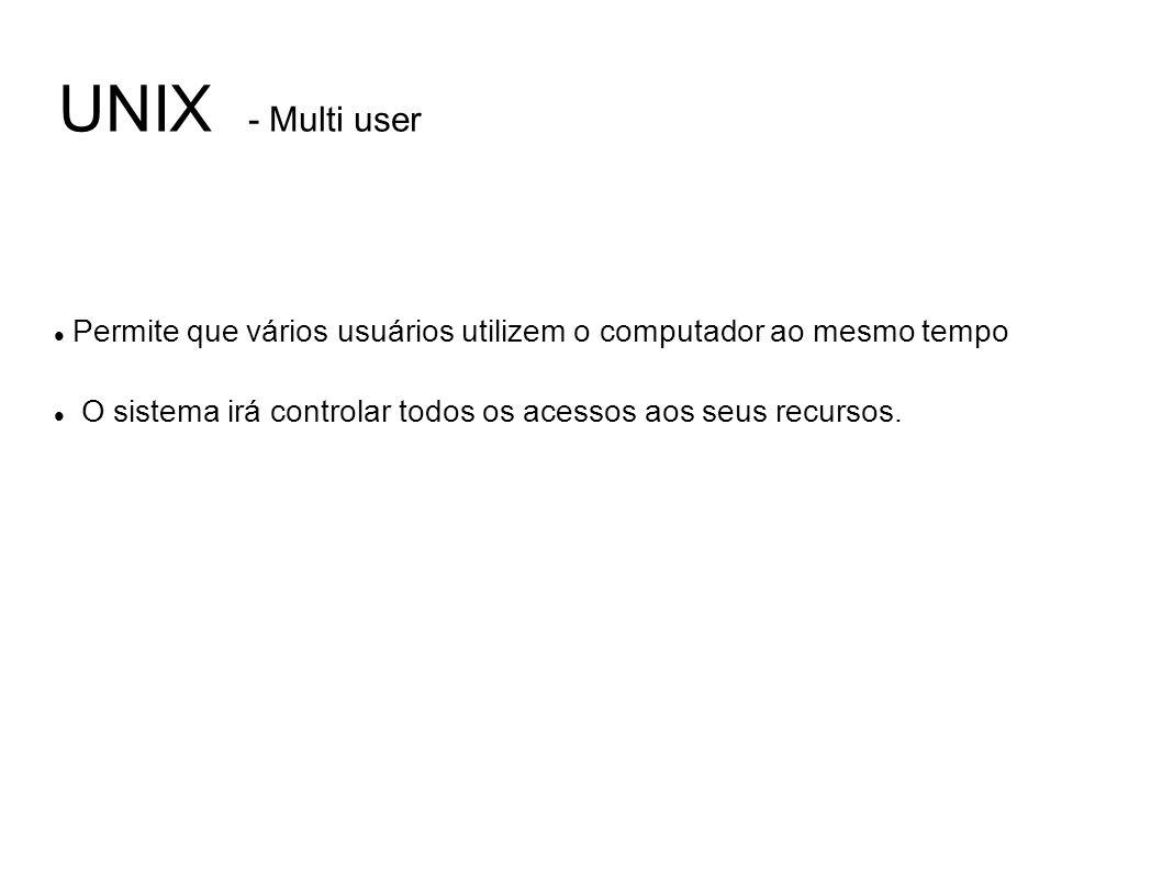 UNIX - Multi user Permite que vários usuários utilizem o computador ao mesmo tempo O sistema irá controlar todos os acessos aos seus recursos.