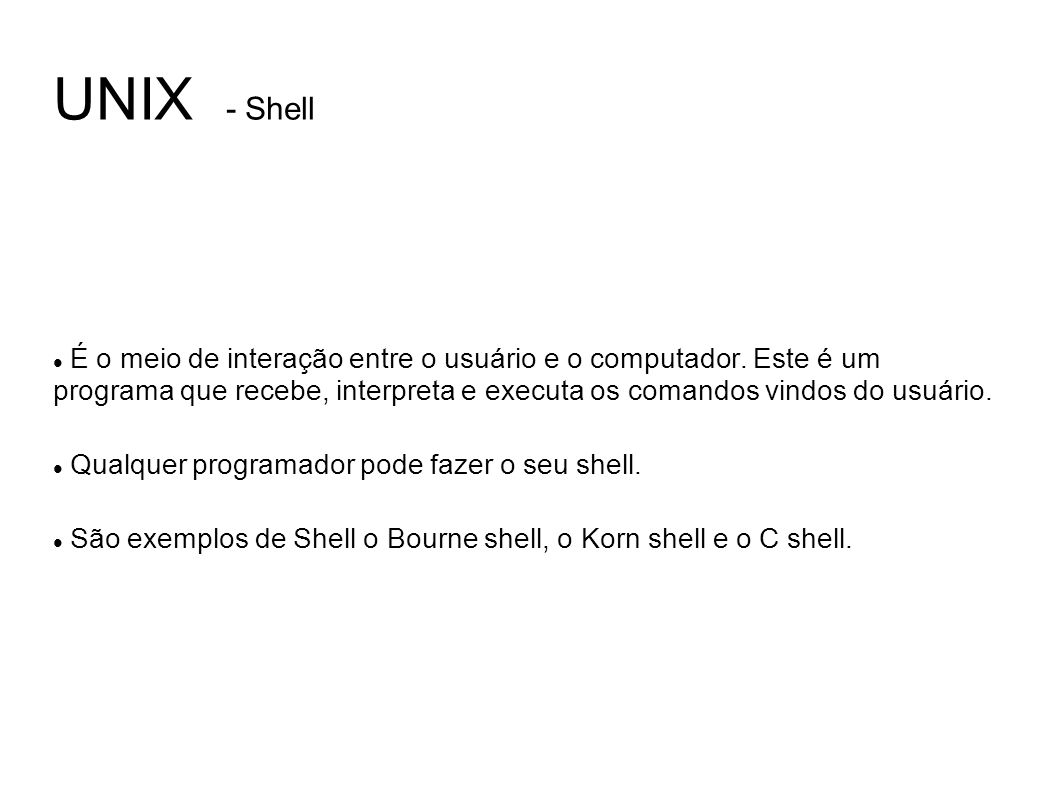 UNIX - Shell É o meio de interação entre o usuário e o computador. Este é um programa que recebe, interpreta e executa os comandos vindos do usuário.