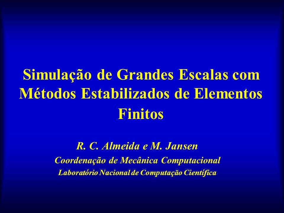 Simulação de Grandes Escalas com Métodos Estabilizados de Elementos Finitos R. C. Almeida e M. Jansen Coordenação de Mecânica Computacional Laboratóri