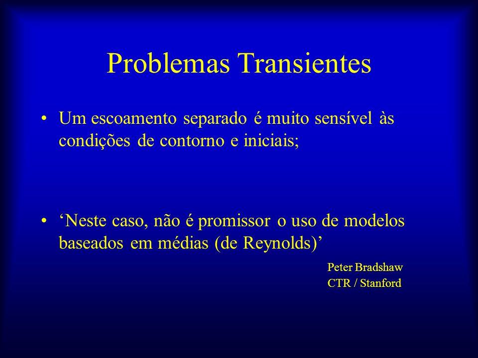 Problemas Transientes Um escoamento separado é muito sensível às condições de contorno e iniciais; Neste caso, não é promissor o uso de modelos basead