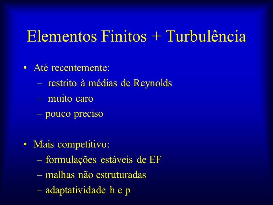 Elementos Finitos + Turbulência Até recentemente: – restrito à médias de Reynolds – muito caro –pouco preciso Mais competitivo: –formulações estáveis