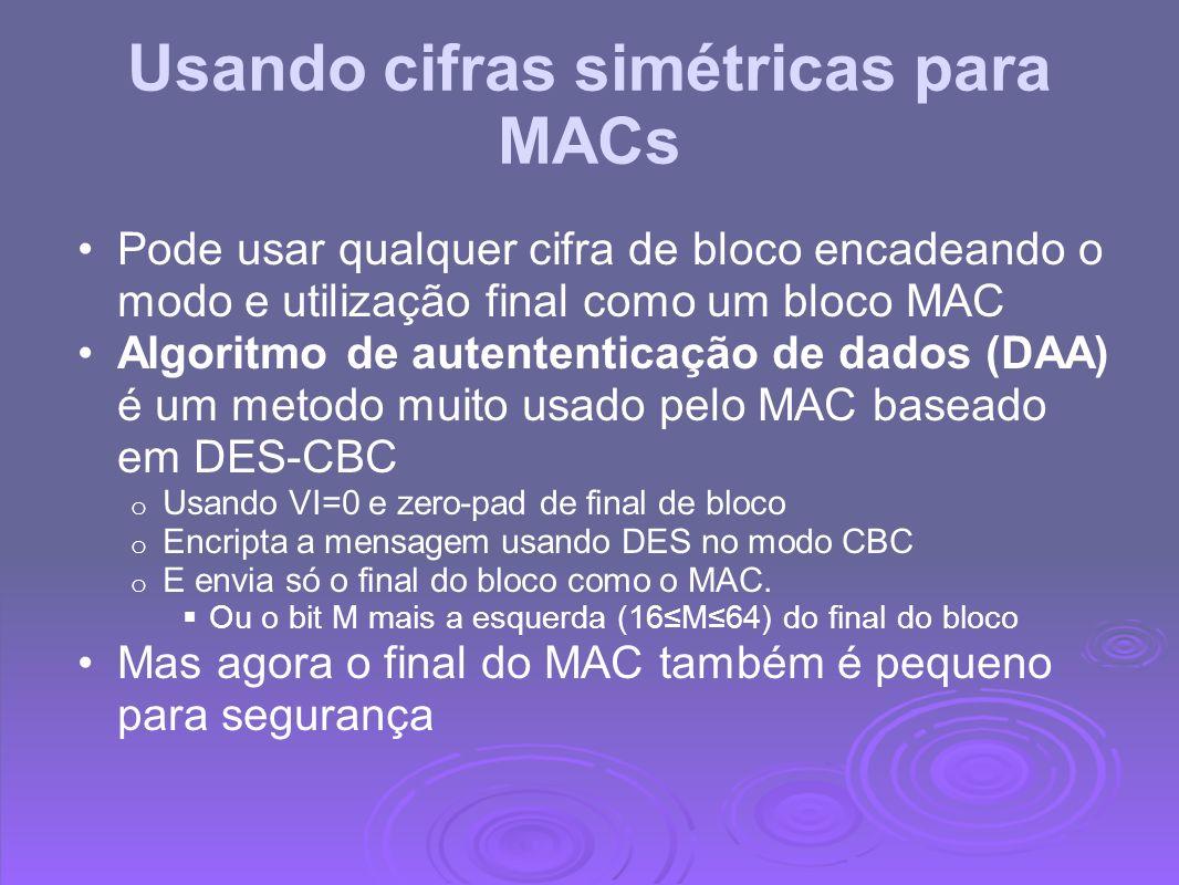 Usando cifras simétricas para MACs Pode usar qualquer cifra de bloco encadeando o modo e utilização final como um bloco MAC Algoritmo de autententicaç