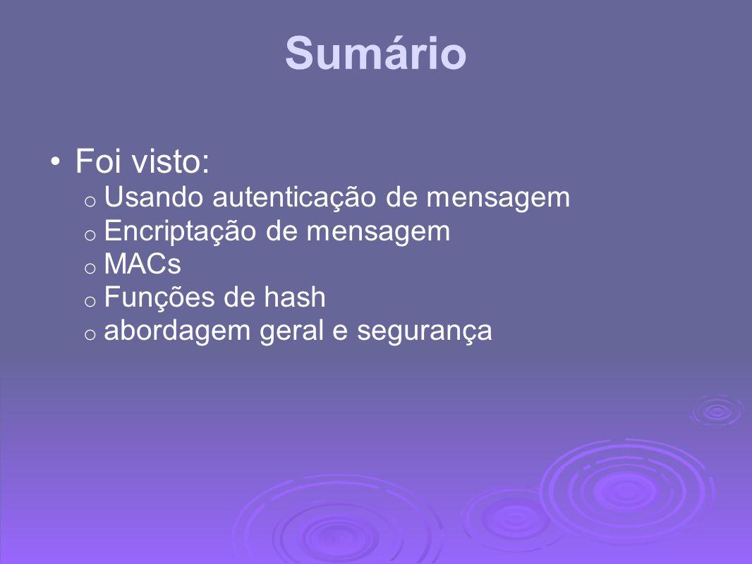 Sumário Foi visto: o Usando autenticação de mensagem o Encriptação de mensagem o MACs o Funções de hash o abordagem geral e segurança