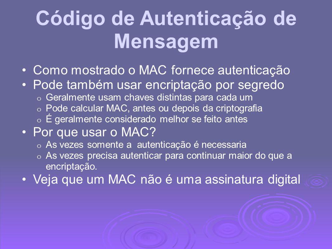 Propriedades do MAC Um MAC é um checksum criptográfico MAC = C K (M) o Condensa uma mensagem de comprimento variável M o Usando uma chave secreta K o Para um tamanho fixo autenticador É uma função N para 1 o Potencialmente muitas mensagens tem o mesmo MAC o Mas achar essa necessidade pode ser muito difícil