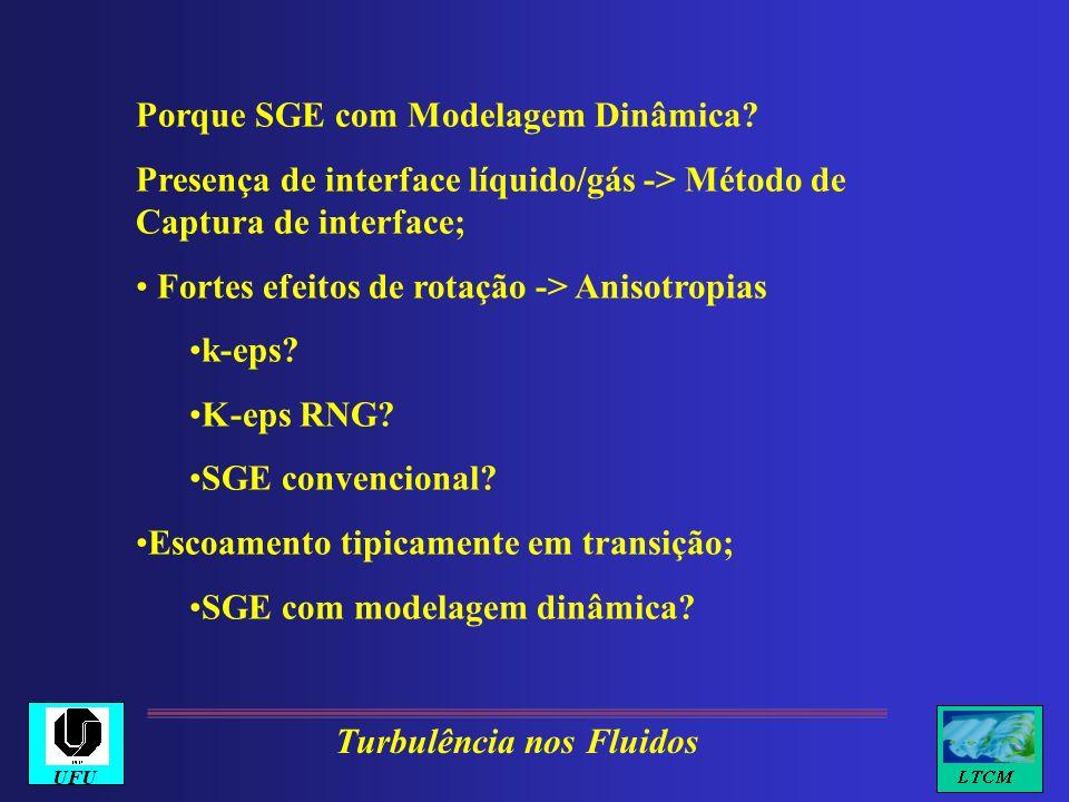 Porque SGE com Modelagem Dinâmica? Presença de interface líquido/gás -> Método de Captura de interface; Fortes efeitos de rotação -> Anisotropias k-ep
