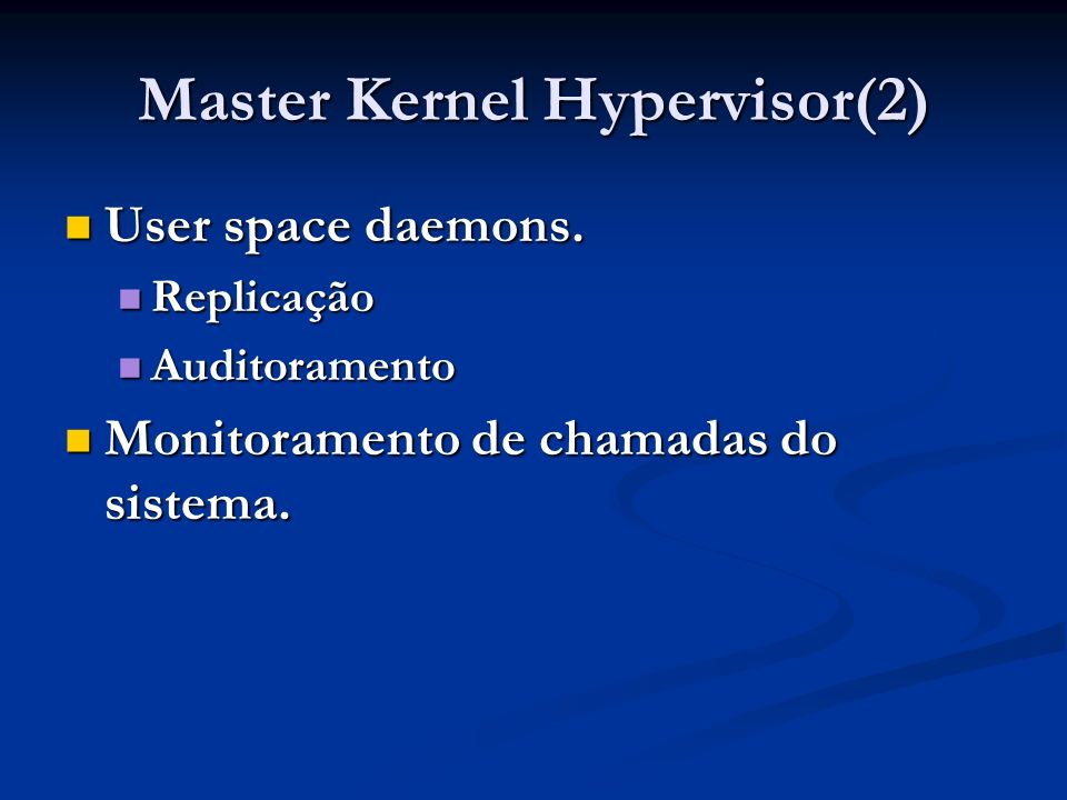 Master Kernel Hypervisor(2) User space daemons. User space daemons. Replicação Replicação Auditoramento Auditoramento Monitoramento de chamadas do sis