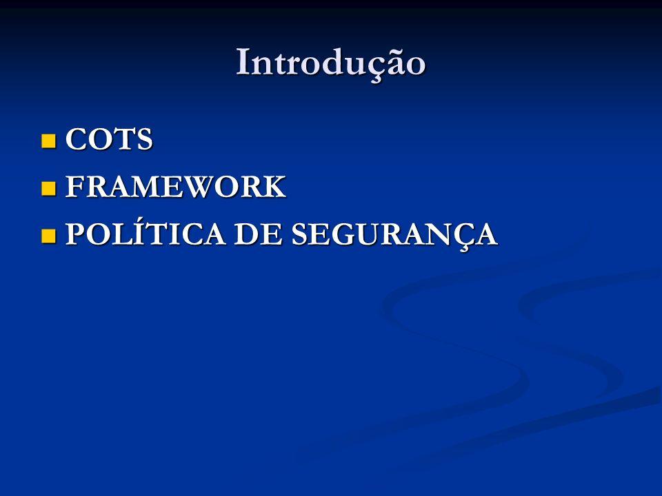 Introdução COTS COTS FRAMEWORK FRAMEWORK POLÍTICA DE SEGURANÇA POLÍTICA DE SEGURANÇA
