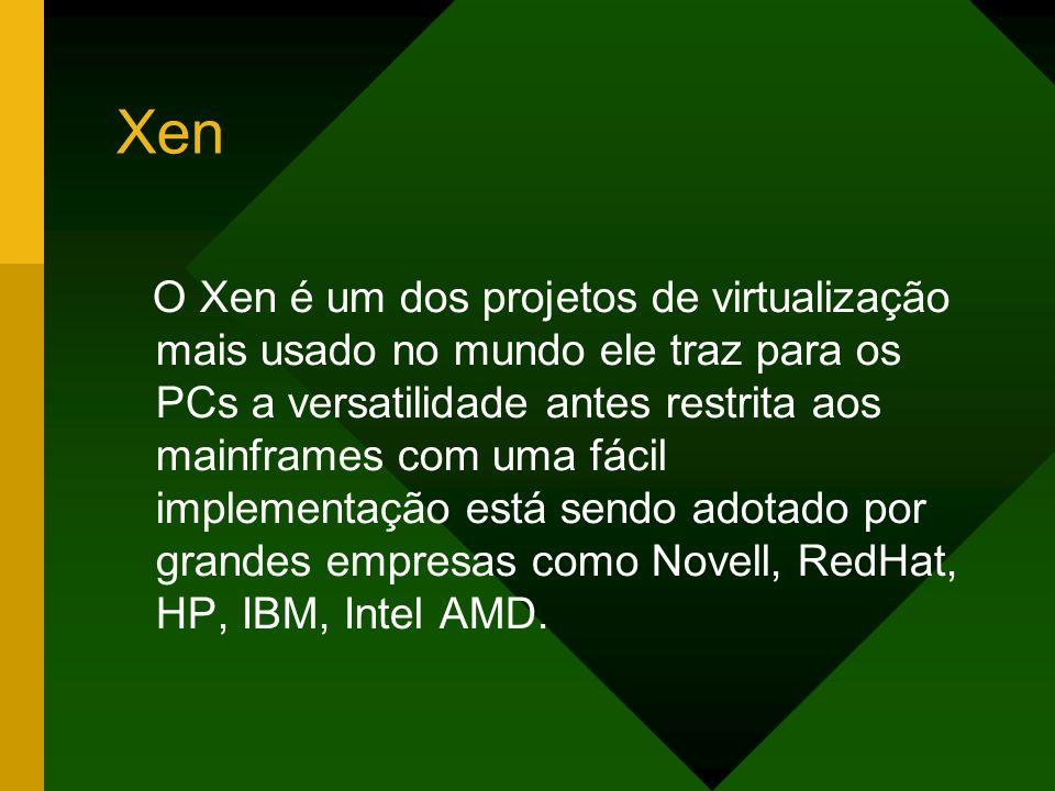 O Xen é um dos projetos de virtualização mais usado no mundo ele traz para os PCs a versatilidade antes restrita aos mainframes com uma fácil implemen