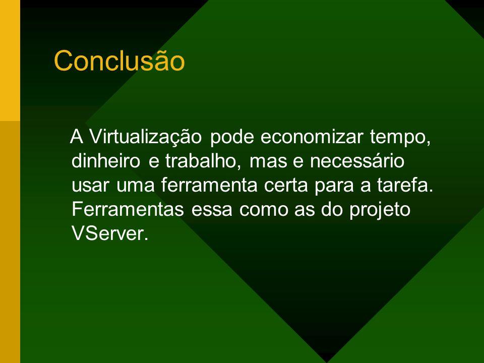 Conclusão A Virtualização pode economizar tempo, dinheiro e trabalho, mas e necessário usar uma ferramenta certa para a tarefa. Ferramentas essa como