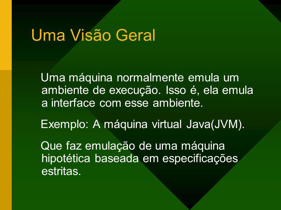 Uma Visão Geral Uma máquina normalmente emula um ambiente de execução. Isso é, ela emula a interface com esse ambiente. Exemplo: A máquina virtual Jav