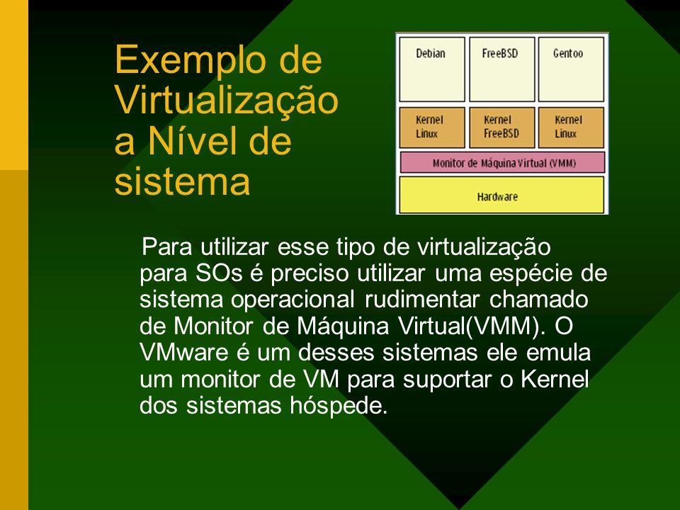Exemplo de Virtualização a Nível de sistema Para utilizar esse tipo de virtualização para SOs é preciso utilizar uma espécie de sistema operacional ru