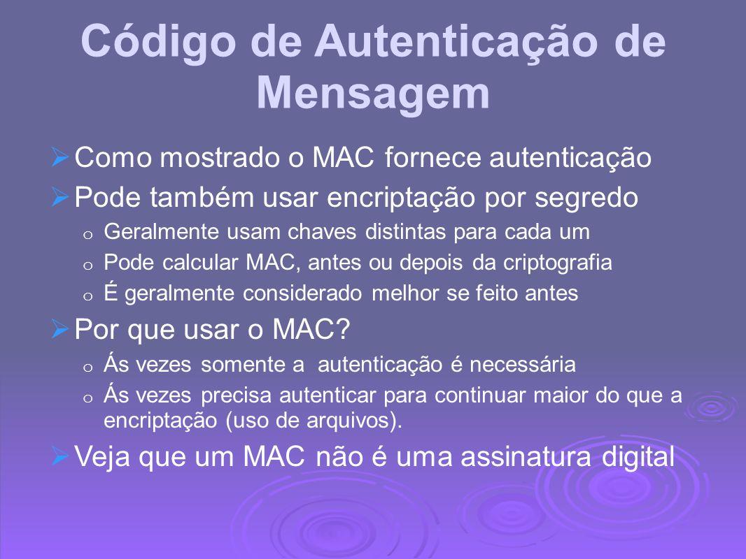 Propriedades do MAC Um MAC é uma soma de verificação criptográfica MAC = C K (M) o Condensa uma mensagem de comprimento variável M o Usando uma chave secreta K o Para um autenticador de tamanho fixo É uma função muitos para um o Potencialmente muitas mensagens tem o mesmo MAC o Mas achar essa necessidade pode ser muito difícil