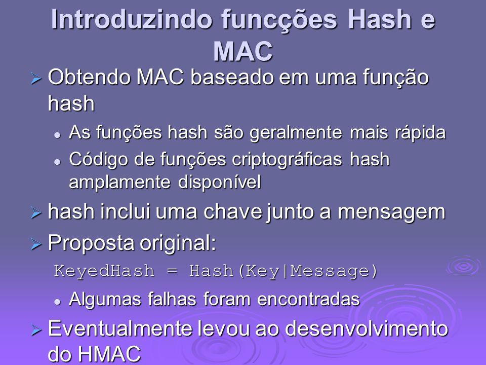 Introduzindo funcções Hash e MAC Obtendo MAC baseado em uma função hash Obtendo MAC baseado em uma função hash As funções hash são geralmente mais rápida As funções hash são geralmente mais rápida Código de funções criptográficas hash amplamente disponível Código de funções criptográficas hash amplamente disponível hash inclui uma chave junto a mensagem hash inclui uma chave junto a mensagem Proposta original: Proposta original: KeyedHash = Hash(Key|Message) Algumas falhas foram encontradas Algumas falhas foram encontradas Eventualmente levou ao desenvolvimento do HMAC Eventualmente levou ao desenvolvimento do HMAC