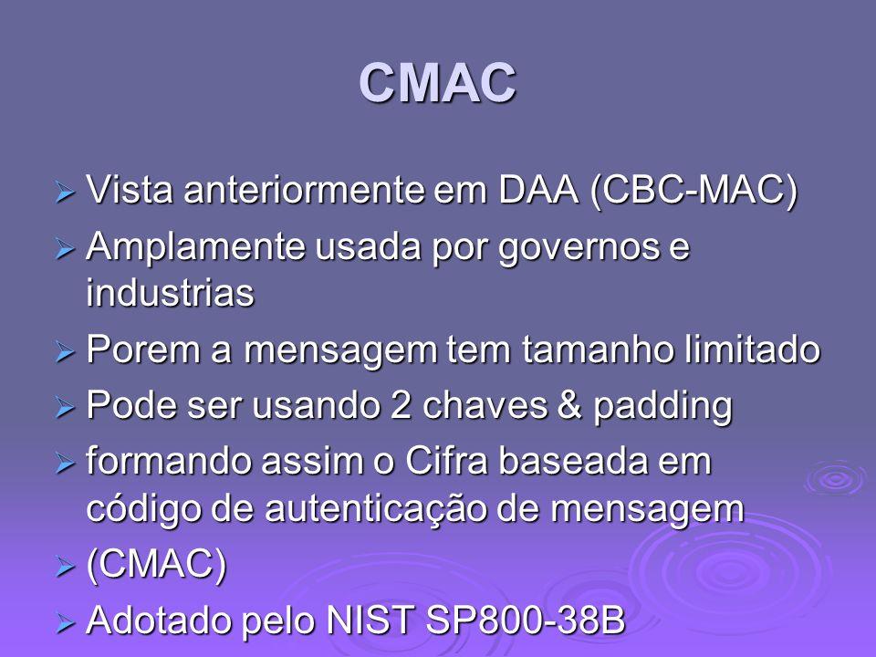 CMAC Vista anteriormente em DAA (CBC-MAC) Vista anteriormente em DAA (CBC-MAC) Amplamente usada por governos e industrias Amplamente usada por governos e industrias Porem a mensagem tem tamanho limitado Porem a mensagem tem tamanho limitado Pode ser usando 2 chaves & padding Pode ser usando 2 chaves & padding formando assim o Cifra baseada em código de autenticação de mensagem formando assim o Cifra baseada em código de autenticação de mensagem (CMAC) (CMAC) Adotado pelo NIST SP800-38B Adotado pelo NIST SP800-38B