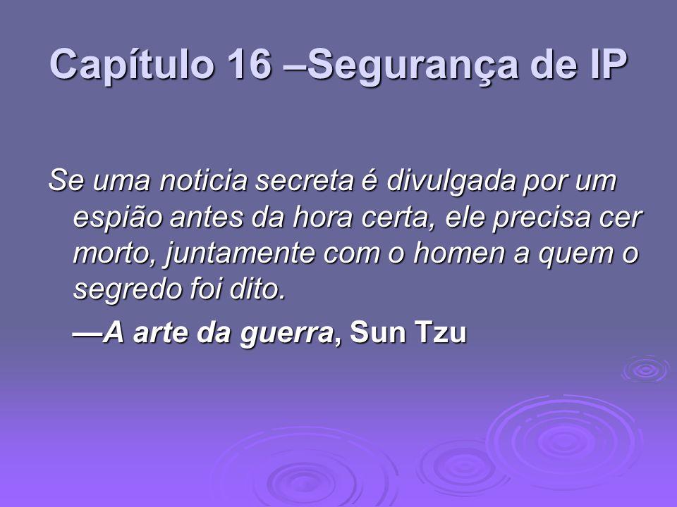 Capítulo 16 –Segurança de IP Se uma noticia secreta é divulgada por um espião antes da hora certa, ele precisa cer morto, juntamente com o homen a que