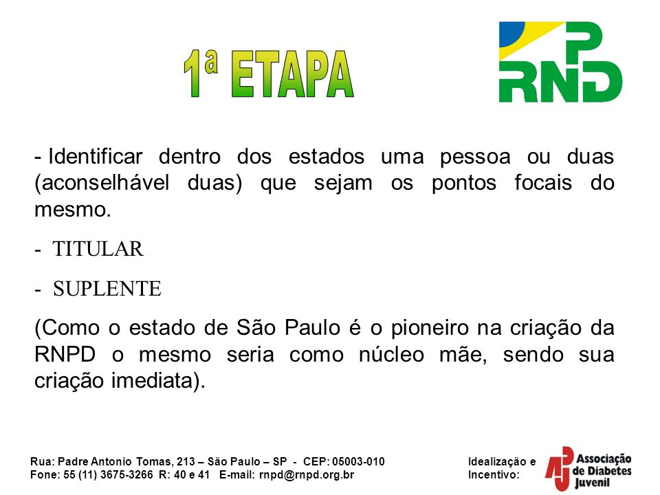 Rua: Padre Antonio Tomas, 213 – São Paulo – SP - CEP: 05003-010 Idealização e Fone: 55 (11) 3675-3266 R: 40 e 41 E-mail: rnpd@rnpd.org.br Incentivo: -Realizar um treinamento em nível estadual para 150 pessoas sobre a formação da RNPD (formação de núcleos, carta de princípios), SUS e SUAS.