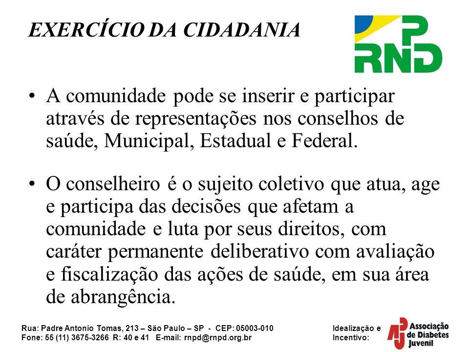 Rua: Padre Antonio Tomas, 213 – São Paulo – SP - CEP: 05003-010 Idealização e Fone: 55 (11) 3675-3266 R: 40 e 41 E-mail: rnpd@rnpd.org.br Incentivo: EXERCÍCIO DA CIDADANIA A comunidade pode se inserir e participar através de representações nos conselhos de saúde, Municipal, Estadual e Federal.