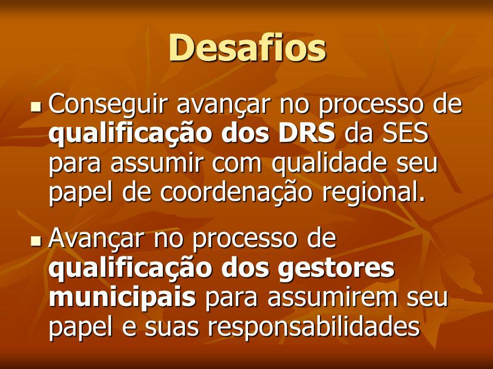 Desafios Conseguir avançar no processo de qualificação dos DRS da SES para assumir com qualidade seu papel de coordenação regional. Conseguir avançar