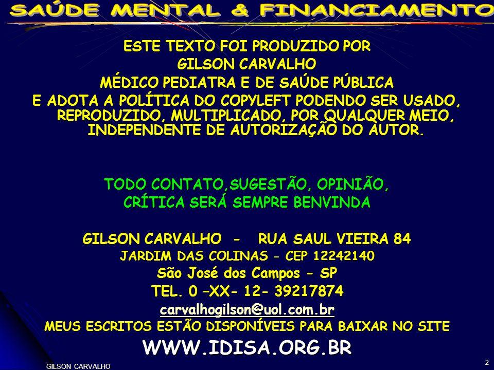 GILSON CARVALHO 23 SAÚDE MENTAL BRASIL - FINANCIAMENTO FEDERAL VARIAÇÃO PERCENTUAL - 2002-2007 ITENS VALOR ABSOLUTO R$MI VALOR CORRIGIDO R$MI PC ABSOLUTO R$1 PC CORRIGIDO R$1 MEDICAMENTOS EXCEPCIONAIS 483,11263,64412,02 219,3 MEDICAMENTOS ESSENCIAIS 108,3929,9582,98 14,11 CENTROS DE ATENÇÃO PSICO-SOCIAL 573,83320,21491,68 268,98 SUB-TOTAL S.MENTAL EXTRA-HOSPITALAR 396,04209,34335,56 171,62 SUB-TOTAL SAÚDE MENTAL HOSPITALAR -5,6-41,13-17,11 -48,31 TOTAL ATENÇÃO EM SAÚDE MENTAL 93,8320,8870,2 6,14 OBS.: CORREÇÃO IGPDI - DEZ-2007 - FONTE: DATASUS – ESTUDOS GC