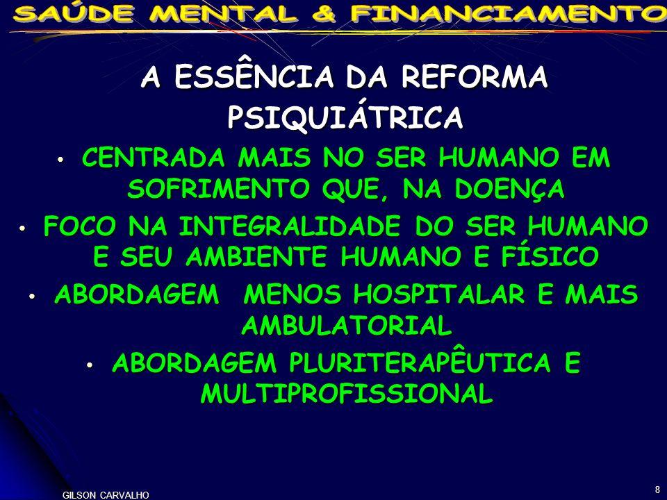 8 A ESSÊNCIA DA REFORMA PSIQUIÁTRICA A ESSÊNCIA DA REFORMA PSIQUIÁTRICA CENTRADA MAIS NO SER HUMANO EM SOFRIMENTO QUE, NA DOENÇA CENTRADA MAIS NO SER HUMANO EM SOFRIMENTO QUE, NA DOENÇA FOCO NA INTEGRALIDADE DO SER HUMANO E SEU AMBIENTE HUMANO E FÍSICO FOCO NA INTEGRALIDADE DO SER HUMANO E SEU AMBIENTE HUMANO E FÍSICO ABORDAGEM MENOS HOSPITALAR E MAIS AMBULATORIAL ABORDAGEM MENOS HOSPITALAR E MAIS AMBULATORIAL ABORDAGEM PLURITERAPÊUTICA E MULTIPROFISSIONAL ABORDAGEM PLURITERAPÊUTICA E MULTIPROFISSIONAL