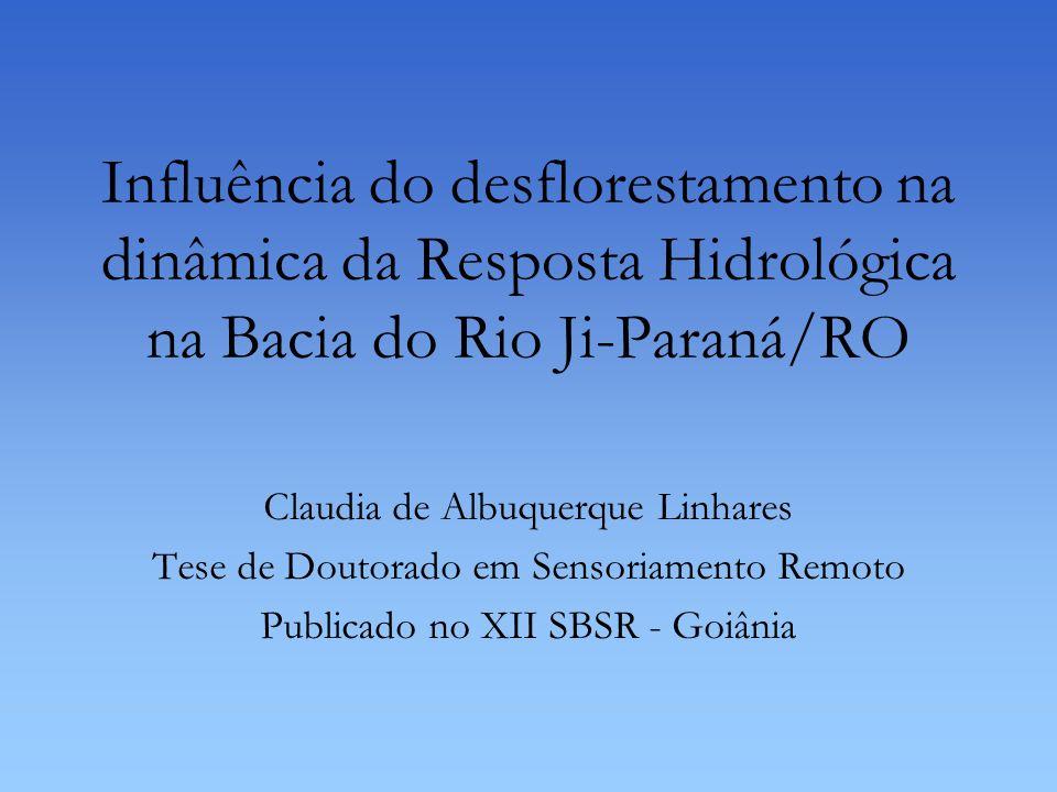 Influência do desflorestamento na dinâmica da Resposta Hidrológica na Bacia do Rio Ji-Paraná/RO Claudia de Albuquerque Linhares Tese de Doutorado em S