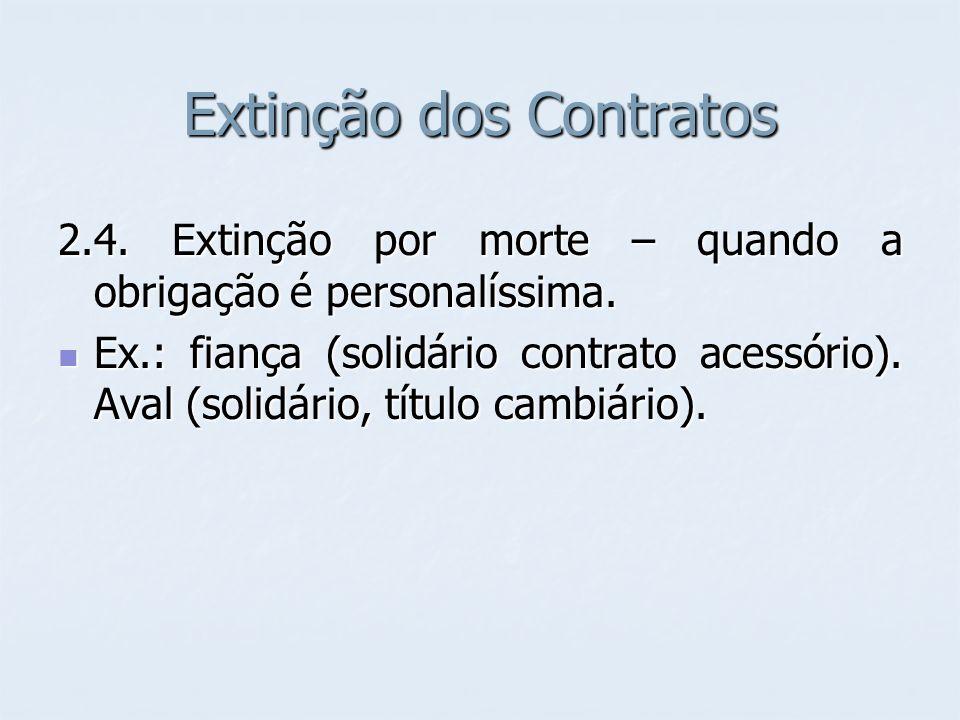 Extinção dos Contratos 2.4. Extinção por morte – quando a obrigação é personalíssima. Ex.: fiança (solidário contrato acessório). Aval (solidário, tít