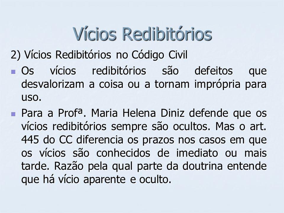 Vícios Redibitórios 2) Vícios Redibitórios no Código Civil Os vícios redibitórios são defeitos que desvalorizam a coisa ou a tornam imprópria para uso