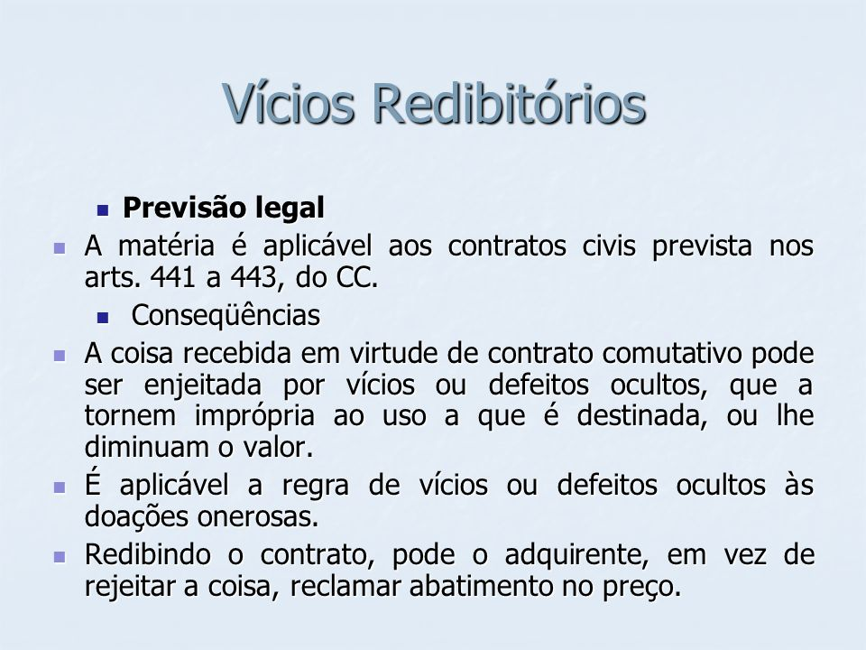 Vícios Redibitórios Previsão legal Previsão legal A matéria é aplicável aos contratos civis prevista nos arts. 441 a 443, do CC. A matéria é aplicável