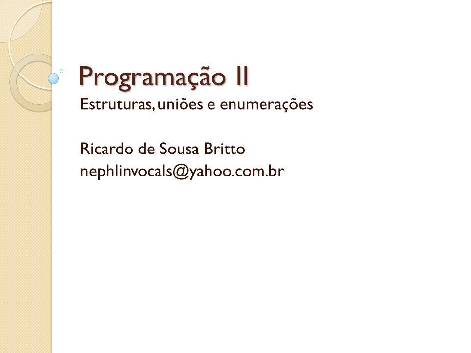 Programação II Estruturas, uniões e enumerações Ricardo de Sousa Britto nephlinvocals@yahoo.com.br