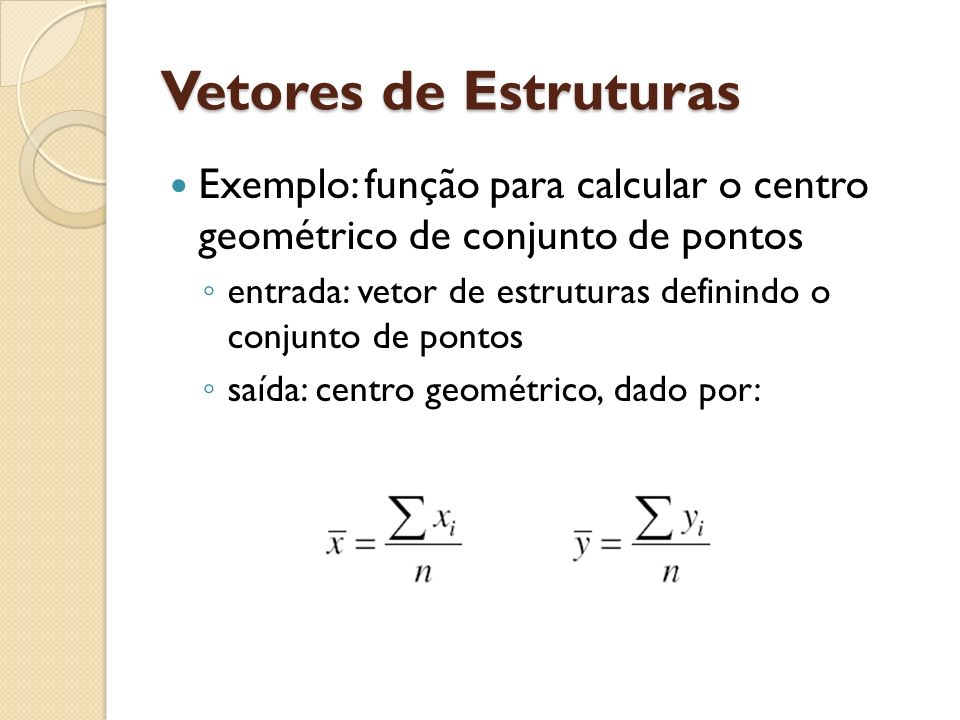 Vetores de Estruturas Exemplo: função para calcular o centro geométrico de conjunto de pontos entrada: vetor de estruturas definindo o conjunto de pon