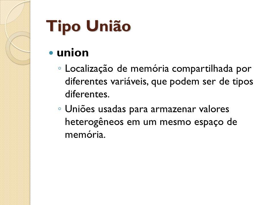 Tipo União union Localização de memória compartilhada por diferentes variáveis, que podem ser de tipos diferentes. Uniões usadas para armazenar valore