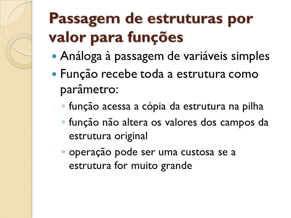 Passagem de estruturas por valor para funções Análoga à passagem de variáveis simples Função recebe toda a estrutura como parâmetro: função acessa a c
